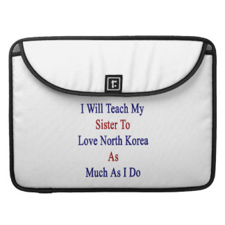 I Will Teach My Sister To Love North Korea As Much Sleeve For MacBook Pro