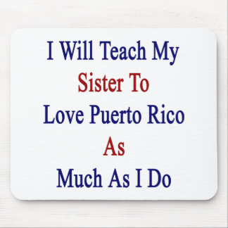 I Will Teach My Sister To Love Puerto Rico As Much Mouse Pad