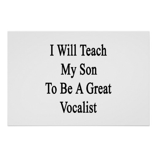 I Will Teach My Son To Be A Great Vocalist Print