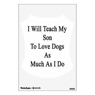 I Will Teach My Son To Love Dogs As Much As I Do Wall Graphic