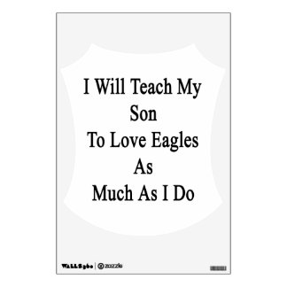 I Will Teach My Son To Love Eagles As Much As I Do Wall Stickers