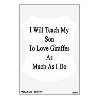 I Will Teach My Son To Love Giraffes As Much As I Wall Graphic