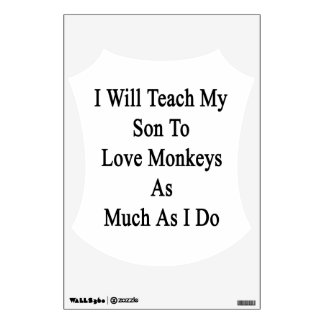 I Will Teach My Son To Love Monkeys As Much As I D Wall Decor