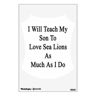 I Will Teach My Son To Love Sea Lions As Much As I Wall Decal