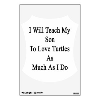 I Will Teach My Son To Love Turtles As Much As I D Room Graphics