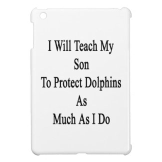 I Will Teach My Son To Protect Dolphins As Much As iPad Mini Cases