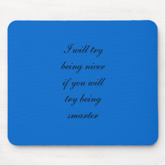 I will try being nicer if you will try being smart mouse pad