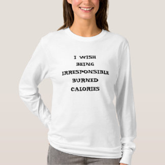 I WISH BEING IRRESPONSIBLE BURNED CALORIES T-Shirt