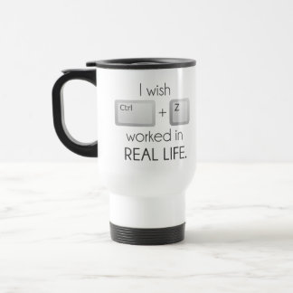 I Wish Ctrl Z Worked in Real Life Travel Mug