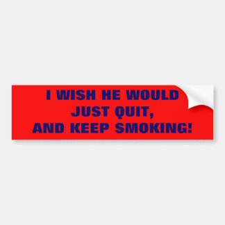 I WISH HE WOULD JUST QUIT, AND KEEP SMOKING! CAR BUMPER STICKER