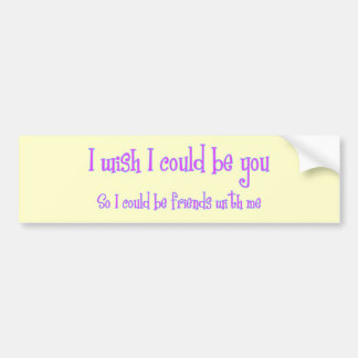 I wish I could be you Bumper Sticker