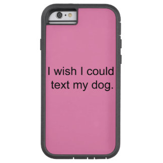 """I wish I could text my dog"" phone case"