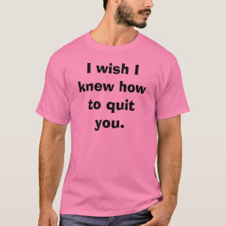 I wish I knew how to quit you.  T-Shirt