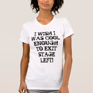 I WISH I WAS COOL ENOUGH TO EXIT STAGE LEFT! T-Shirt
