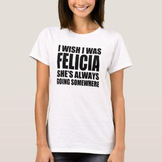 I wish I was Felicia she's always going somewhere T-Shirt