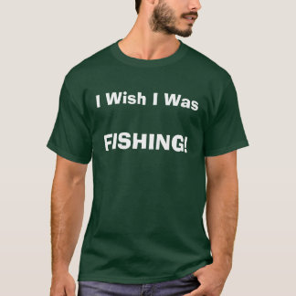 I Wish I Was, FISHING! T-Shirt