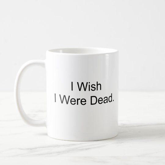 I Wish I Were Dead. Coffee Mug