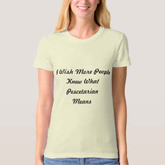 I Wish More People Knew What Pescetarian Means. Tee Shirt