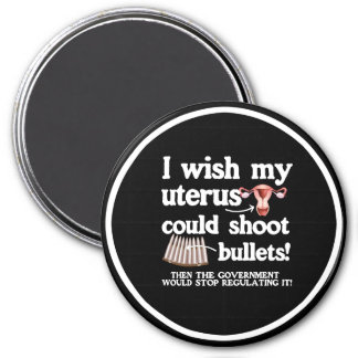 I WISH MY UTERUS COULD SHOOT BULLETS - - white -.p Magnet