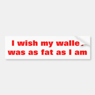 I wish my wallet was as fat as I am Bumper Sticker