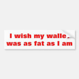 I wish my wallet was as fat as I am Bumper Sticker