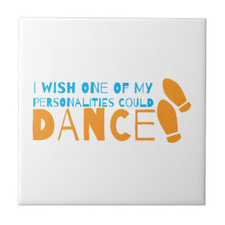 I wish one of my personalities could dance! with d ceramic tile