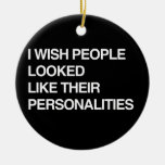 I WISH PEOPLE LOOKED LIKE THEIR PERSONALITIES ORNAMENT
