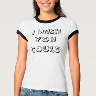 I WISH YOU COULD T-Shirt