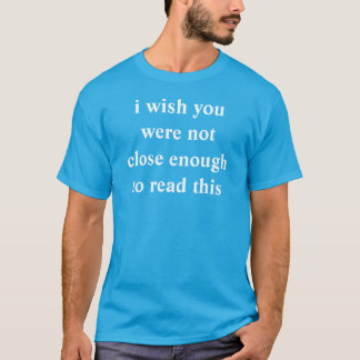 i wish you were not close enough to read this T-Shirt