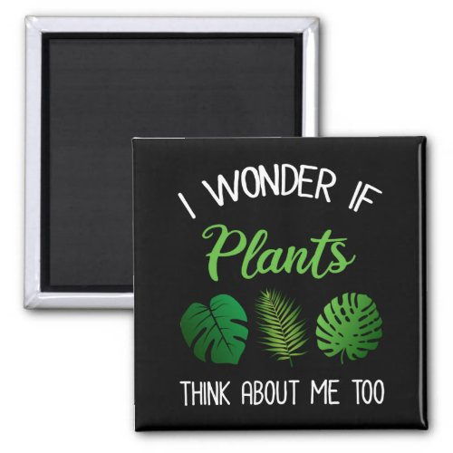 I Wonder If Plants Think About Me Too Magnet