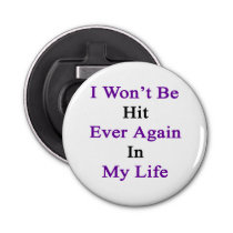 I Won't Be Hit Ever Again In My Life Bottle Opener