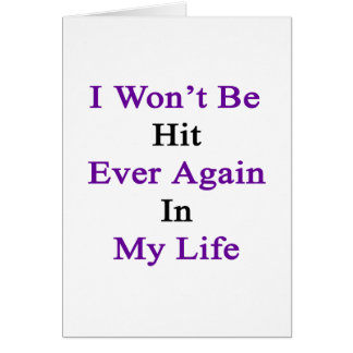 I Won't Be Hit Ever Again In My Life Card