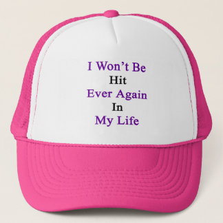 I Won't Be Hit Ever Again In My Life Trucker Hat