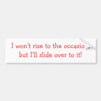 I won't rise to the occasion bumper sticker