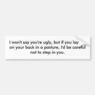 I won't say you're ugly, but if you lay flat on... bumper stickers