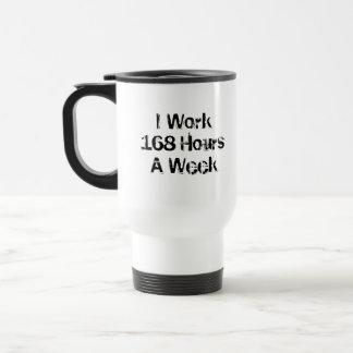 I Work 168 Hours a Week. 15 Oz Stainless Steel Travel Mug