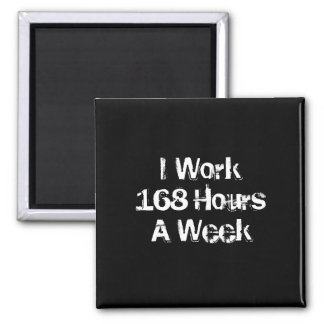 I Work 168 Hours a Week. 2 Inch Square Magnet