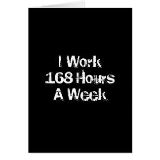 I Work 168 Hours a Week. Greeting Card