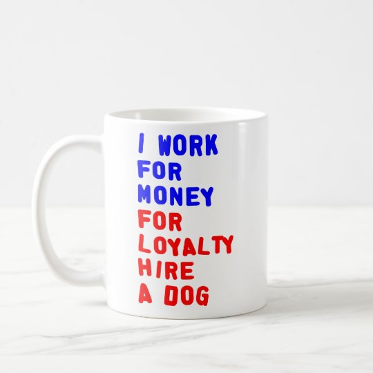 I Work For Money For Loyalty Hire A Dog Coffee Mug