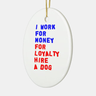 I Work For Money For Loyalty Hire A Dog Christmas Ornament