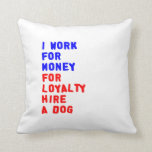 I Work For Money For Loyalty Hire A Dog Throw Pillows