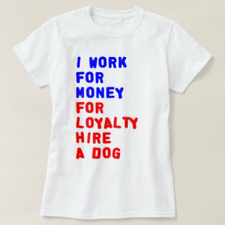 I Work For Money For Loyalty Hire A Dog T Shirt