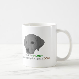 I work for MONEY. If you want loyalty...get a dog! Classic White Coffee Mug