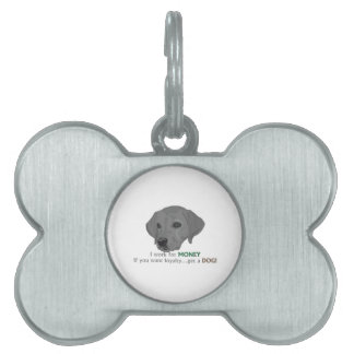 I work for MONEY. If you want loyalty...get a dog! Pet Tag