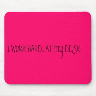 I WORK HARD.. AT MY DESK MOUSE PAD