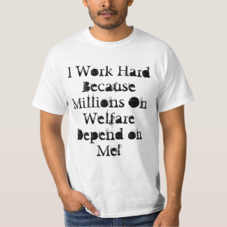I Work Hard Because Millions On Welfare Depend ... Tshirts