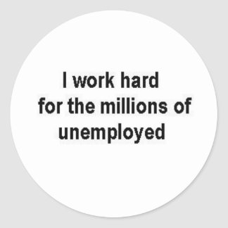 I work hard for the millions of unemployed classic round sticker
