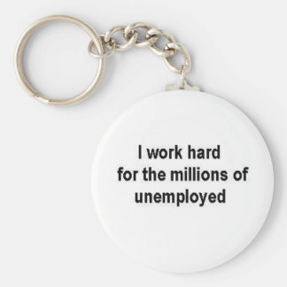 I work hard for the millions of unemployed keychain
