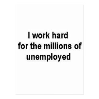 I work hard for the millions of unemployed postcard