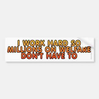 I work hard so millions on welfare don't have to bumper sticker